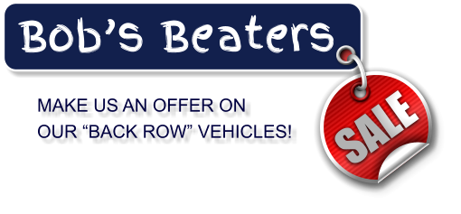 "MAKE US AN OFFER ON  OUR ""BACK ROW"" VEHICLES! Bob's Beaters SALE"